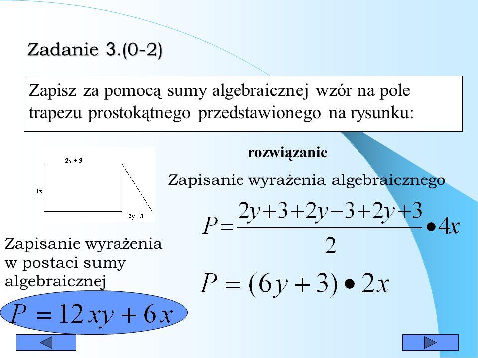Zadanie 3.(0-2) Zadanie 3.(0-2) Zapisz za pomocą sumy algebraicznej wzór na pole trapezu prostokątnego przedstawionego na rysunku: rozwiązanie Zapisanie wyrażenia algebraicznego Zapisanie wyrażenia w postaci sumy algebraicznej
