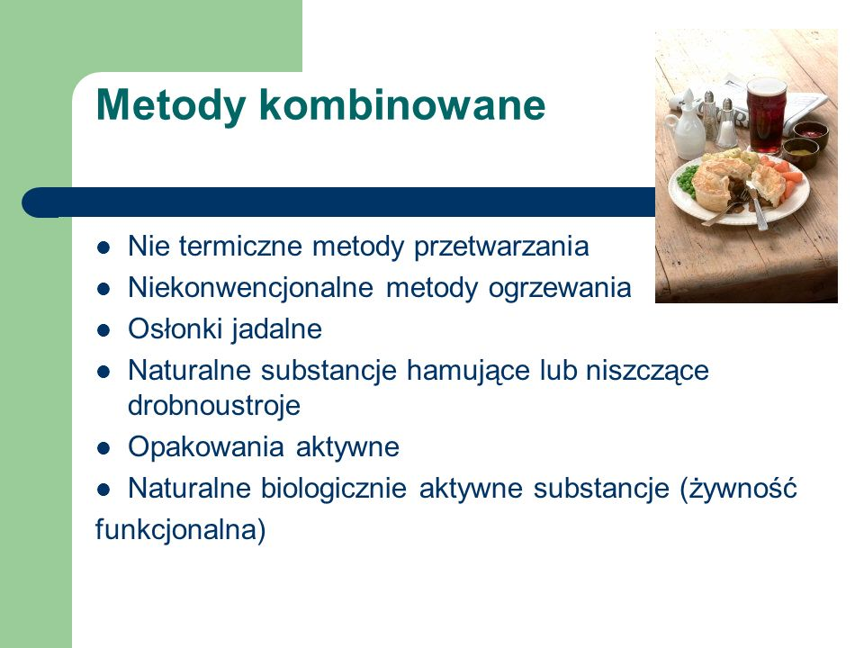 Metody kombinowane Nie termiczne metody przetwarzania Niekonwencjonalne metody ogrzewania Osłonki jadalne Naturalne substancje hamujące lub niszczące