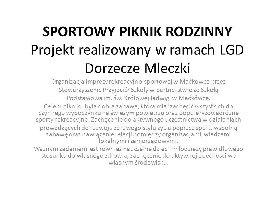 SPORTOWY PIKNIK RODZINNY Projekt realizowany w ramach LGD Dorzecze Mleczki Organizacja imprezy rekreacyjno-sportowej w Maćkówce przez Stowarzyszenie P