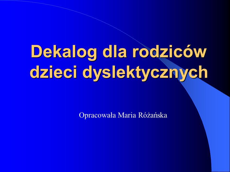 Dekalog dla rodziców dzieci dyslektycznych Opracowała Maria Różańska