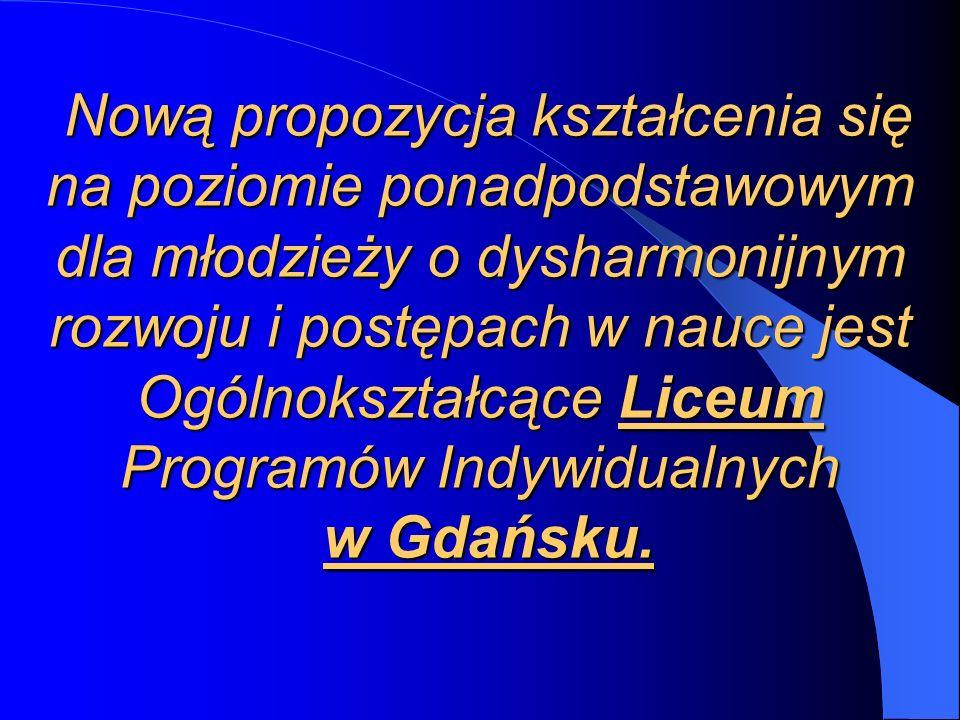 Nową propozycja kształcenia się na poziomie ponadpodstawowym dla młodzieży o dysharmonijnym rozwoju i postępach w nauce jest Ogólnokształcące Liceum Programów Indywidualnych w Gdańsku.