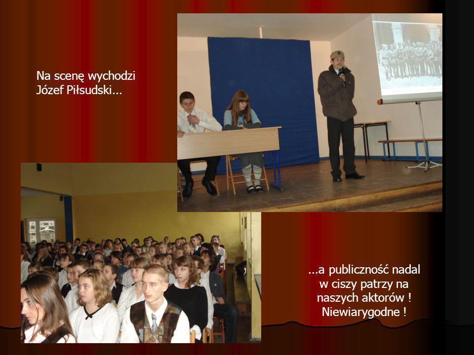 Na scenę wychodzi Józef Piłsudski......a publiczność nadal w ciszy patrzy na naszych aktorów ! Niewiarygodne !