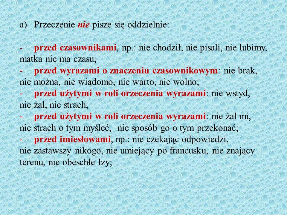 a)Przeczenie nie pisze się oddzielnie: -przed czasownikami, np.: nie chodził, nie pisali, nie lubimy, matka nie ma czasu; -przed wyrazami o znaczeniu czasownikowym: nie brak, nie można, nie wiadomo, nie warto, nie wolno; -przed użytymi w roli orzeczenia wyrazami: nie wstyd, nie żal, nie strach; -przed użytymi w roli orzeczenia wyrazami: nie żal mi, nie strach o tym myśleć, nie sposób go o tym przekonać; -przed imiesłowami, np.: nie czekając odpowiedzi, nie zastawszy nikogo, nie umiejący po francusku, nie znający terenu, nie obeschłe łzy;