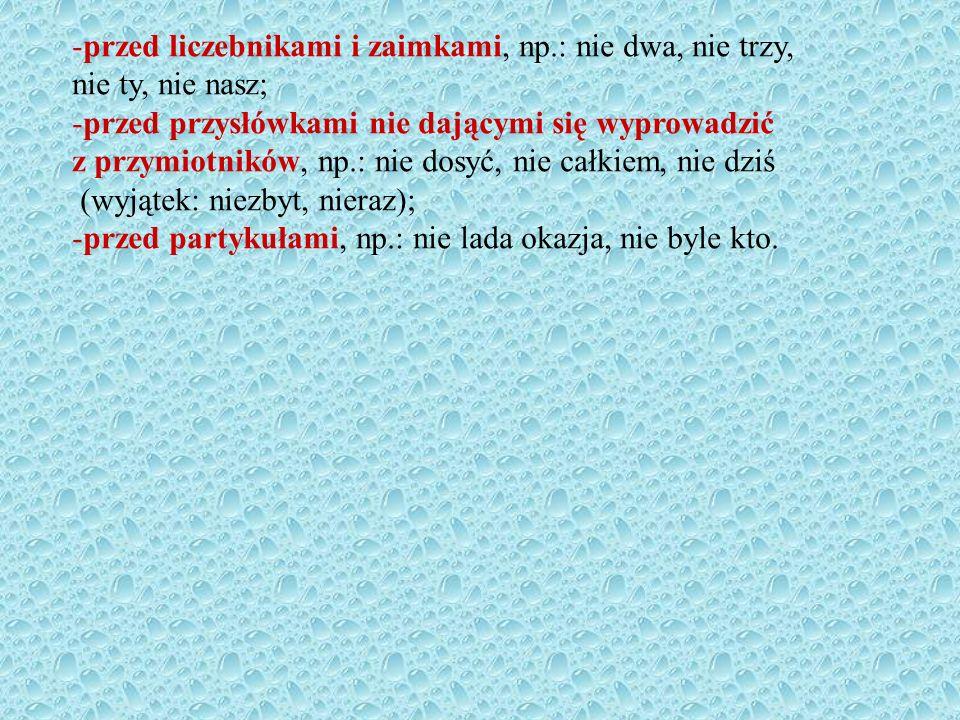 -przed liczebnikami i zaimkami, np.: nie dwa, nie trzy, nie ty, nie nasz; -przed przysłówkami nie dającymi się wyprowadzić z przymiotników, np.: nie dosyć, nie całkiem, nie dziś (wyjątek: niezbyt, nieraz); -przed partykułami, np.: nie lada okazja, nie byle kto.