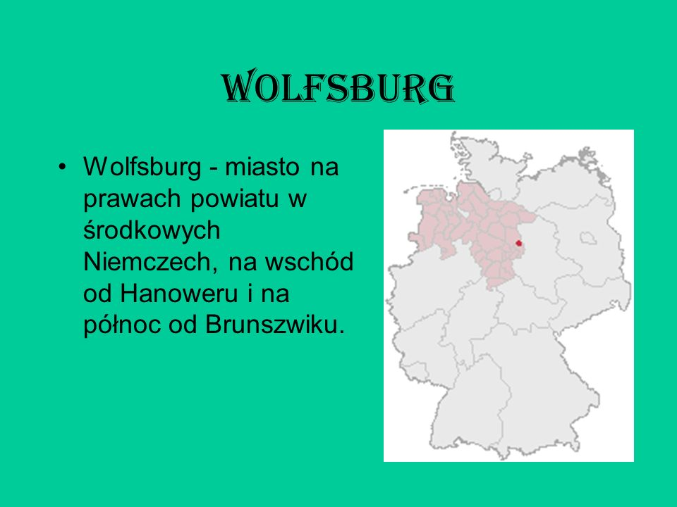 Wolfsburg Wolfsburg - miasto na prawach powiatu w środkowych Niemczech, na wschód od Hanoweru i na północ od Brunszwiku.