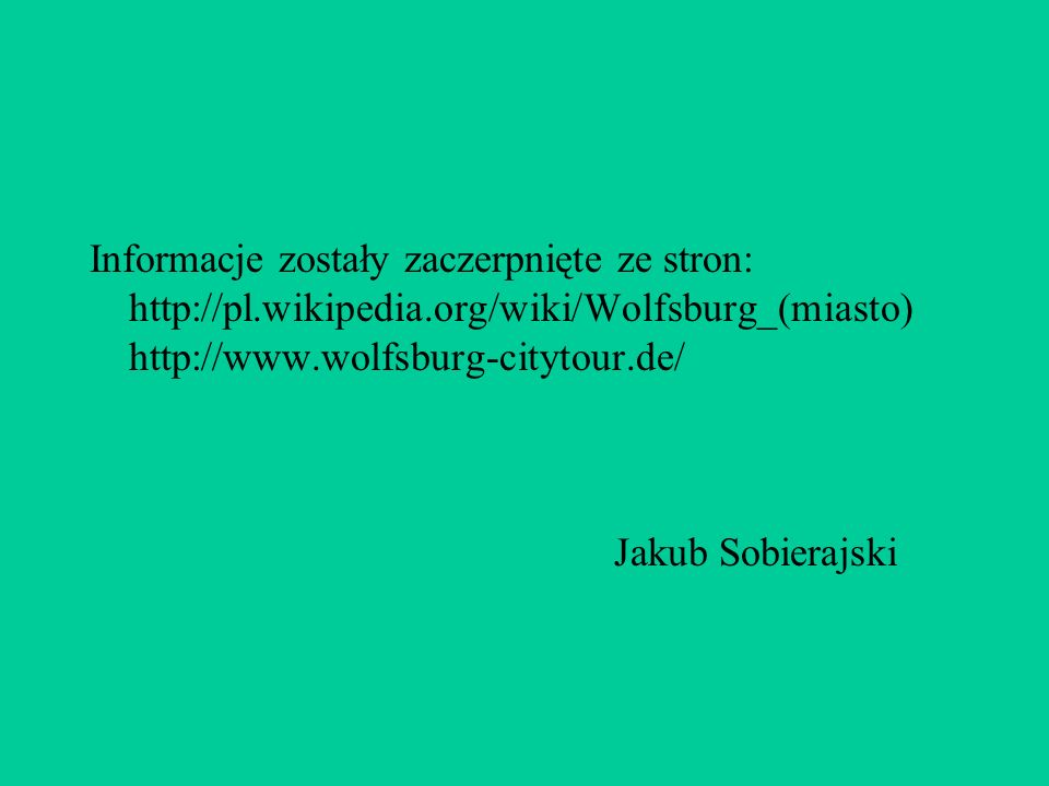 Informacje zostały zaczerpnięte ze stron: http://pl.wikipedia.org/wiki/Wolfsburg_(miasto) http://www.wolfsburg-citytour.de/ Jakub Sobierajski