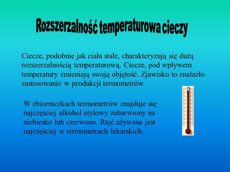 Ciecze, podobnie jak ciała stałe, charakteryzują się dużą rozszerzalnością temperaturową. Ciecze, pod wpływem temperatury zmieniają swoją objętość. Zj