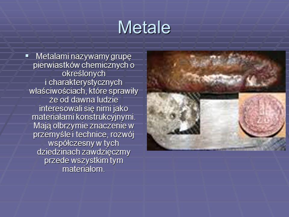 Metale Metalami nazywamy grupę pierwiastków chemicznych o określonych i charakterystycznych właściwościach, które sprawiły że od dawna ludzie intereso