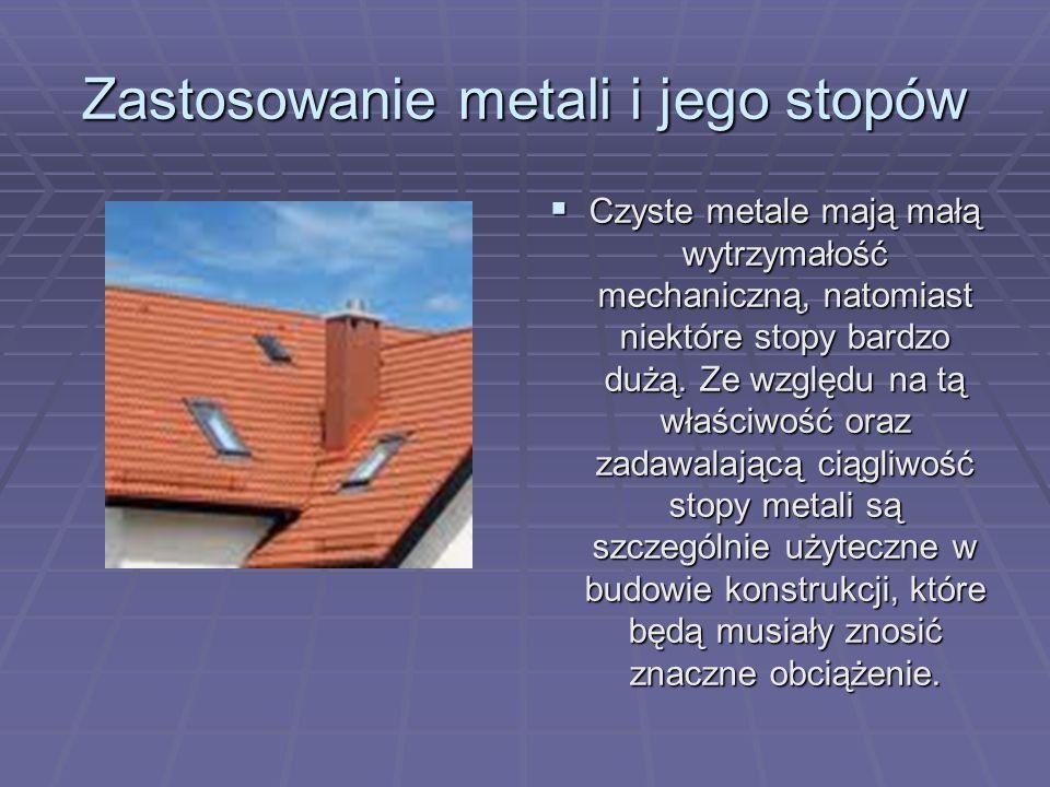 Zastosowanie metali i jego stopów Metale w stanie czystym charakteryzują się najczęściej gorszymi właściwościami niż ich stopy, dlatego do celów konstrukcyjnych przeważnie używa się stopów o odpowiednim składzie.