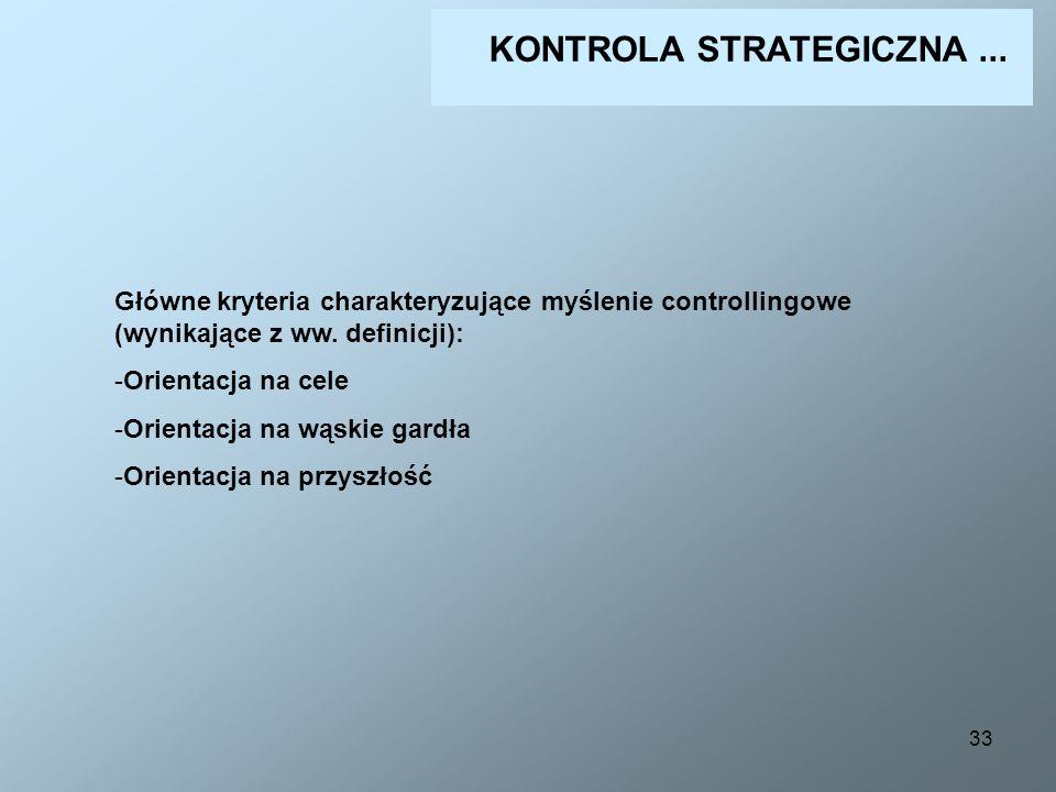 33 KONTROLA STRATEGICZNA... Główne kryteria charakteryzujące myślenie controllingowe (wynikające z ww. definicji): -Orientacja na cele -Orientacja na
