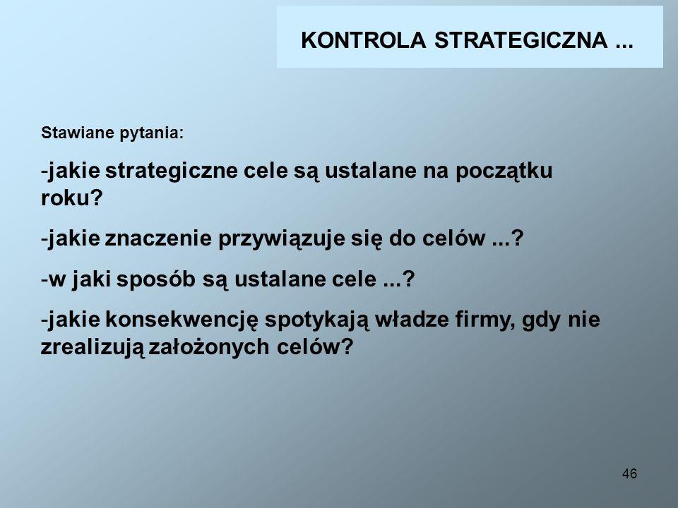 46 KONTROLA STRATEGICZNA... Stawiane pytania: -jakie strategiczne cele są ustalane na początku roku? -jakie znaczenie przywiązuje się do celów...? -w