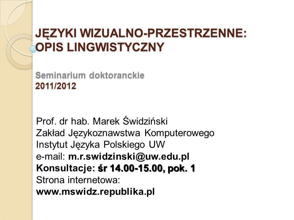 JĘZYKI WIZUALNO-PRZESTRZENNE: OPIS LINGWISTYCZNY Seminarium doktoranckie 2011/2012 Prof. dr hab. Marek Świdziński Zakład Językoznawstwa Komputerowego