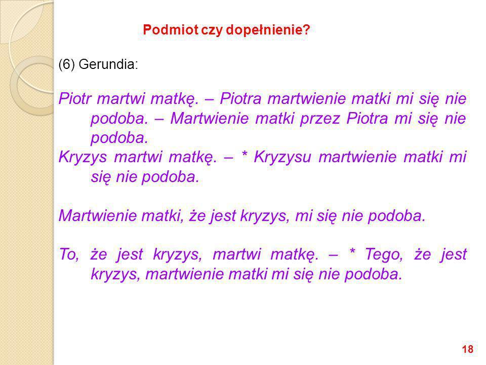 (6) Gerundia: Piotr martwi matkę. – Piotra martwienie matki mi się nie podoba. – Martwienie matki przez Piotra mi się nie podoba. Kryzys martwi matkę.