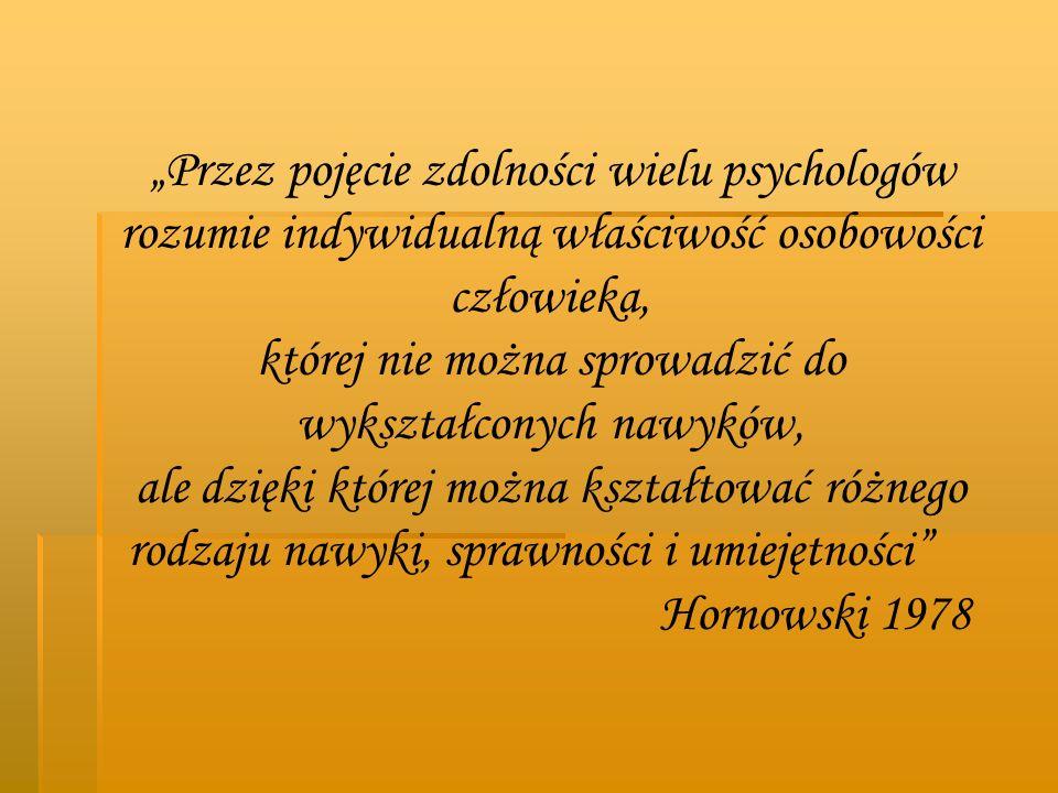 Przez pojęcie zdolności wielu psychologów rozumie indywidualną właściwość osobowości człowieka, której nie można sprowadzić do wykształconych nawyków,