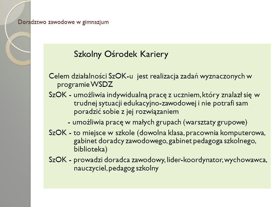 Doradztwo zawodowe w gimnazjum Szkolny Ośrodek Kariery Celem działalności SzOK-u jest realizacja zadań wyznaczonych w programie WSDZ SzOK - umożliwia