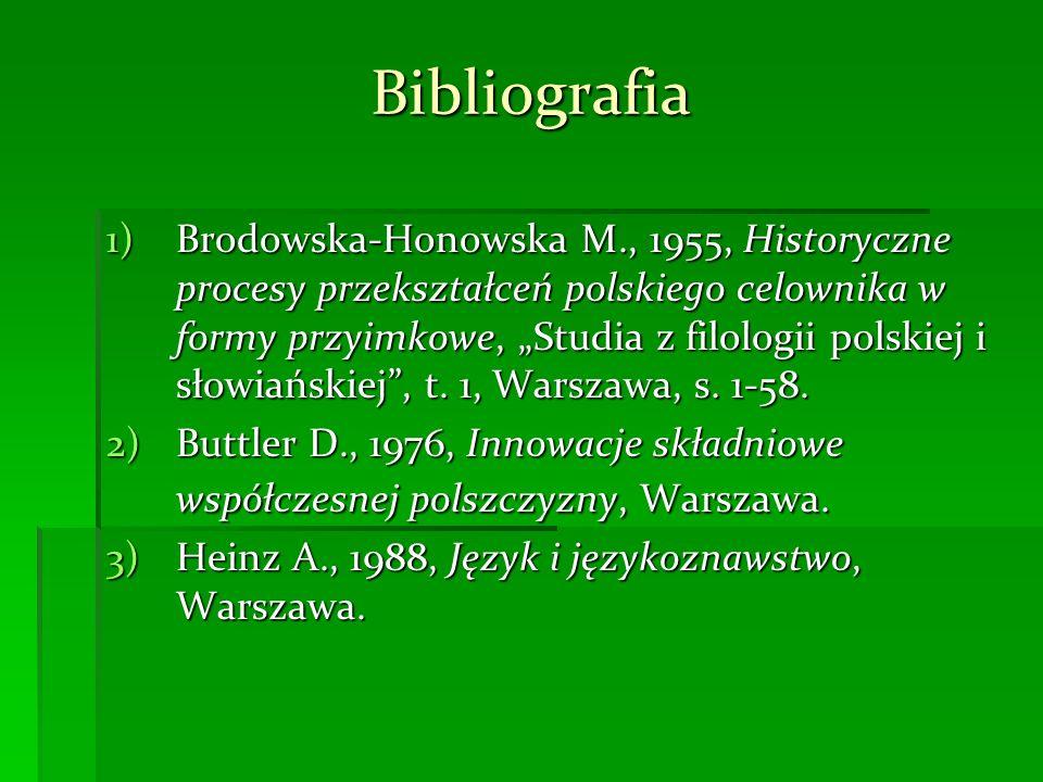 Bibliografia 1)Brodowska-Honowska M., 1955, Historyczne procesy przekształceń polskiego celownika w formy przyimkowe, Studia z filologii polskiej i słowiańskiej, t.