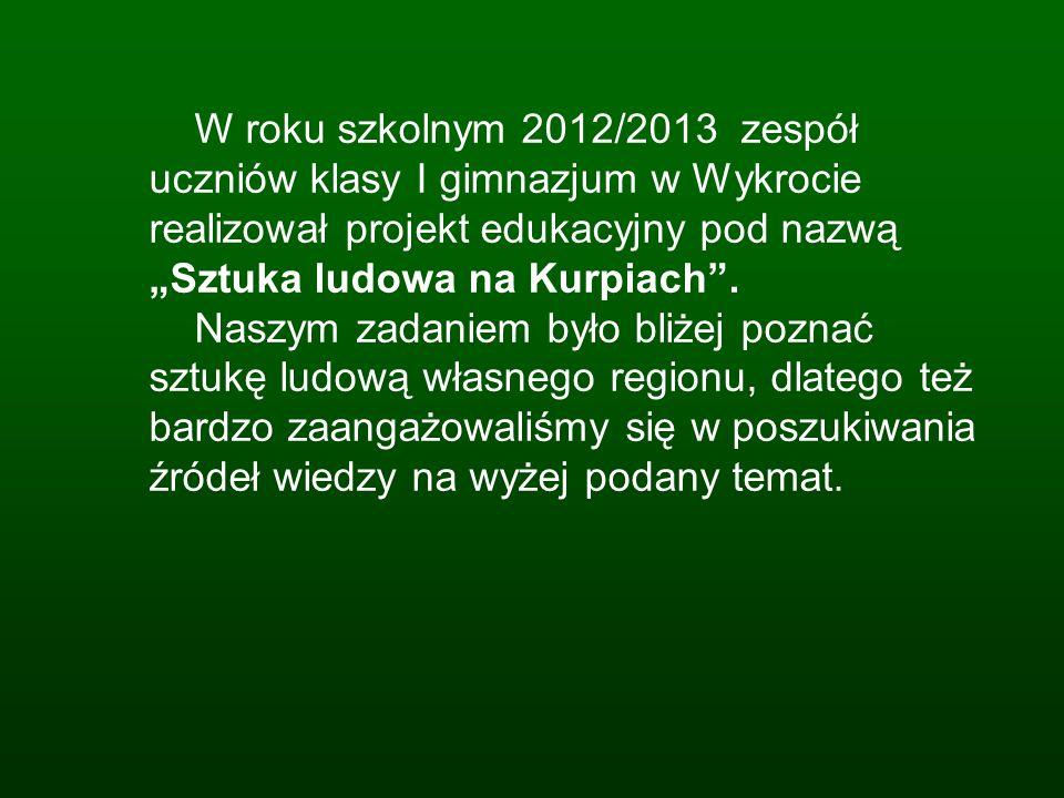 W roku szkolnym 2012/2013 zespół uczniów klasy I gimnazjum w Wykrocie realizował projekt edukacyjny pod nazwą Sztuka ludowa na Kurpiach. Naszym zadani