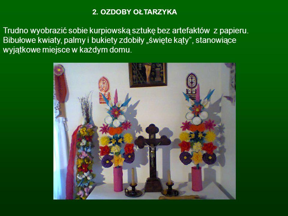 2. OZDOBY OŁTARZYKA Trudno wyobrazić sobie kurpiowską sztukę bez artefaktów z papieru. Bibułowe kwiaty, palmy i bukiety zdobiły święte kąty, stanowiąc
