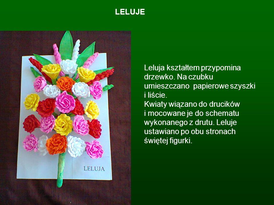 LELUJE Leluja kształtem przypomina drzewko. Na czubku umieszczano papierowe szyszki i liście. Kwiaty wiązano do drucików i mocowane je do schematu wyk