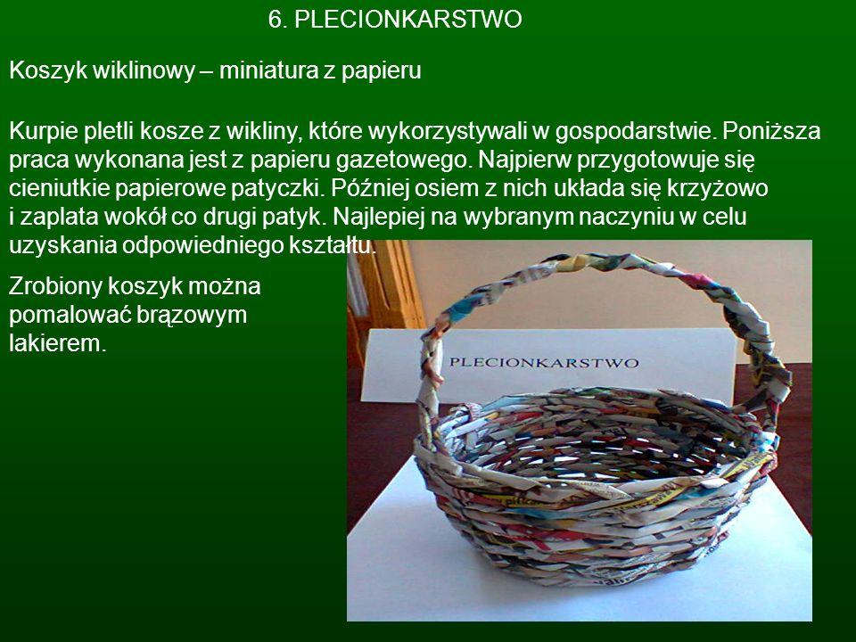 6. PLECIONKARSTWO Koszyk wiklinowy – miniatura z papieru Kurpie pletli kosze z wikliny, które wykorzystywali w gospodarstwie. Poniższa praca wykonana
