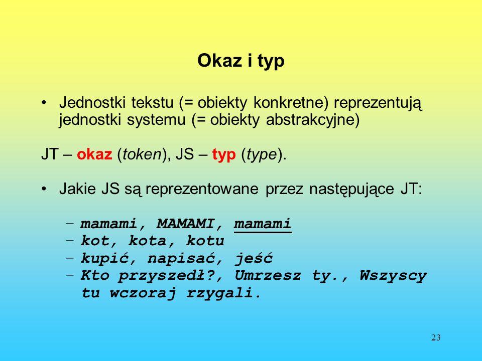 23 Okaz i typ Jednostki tekstu (= obiekty konkretne) reprezentują jednostki systemu (= obiekty abstrakcyjne) JT – okaz (token), JS – typ (type). Jakie