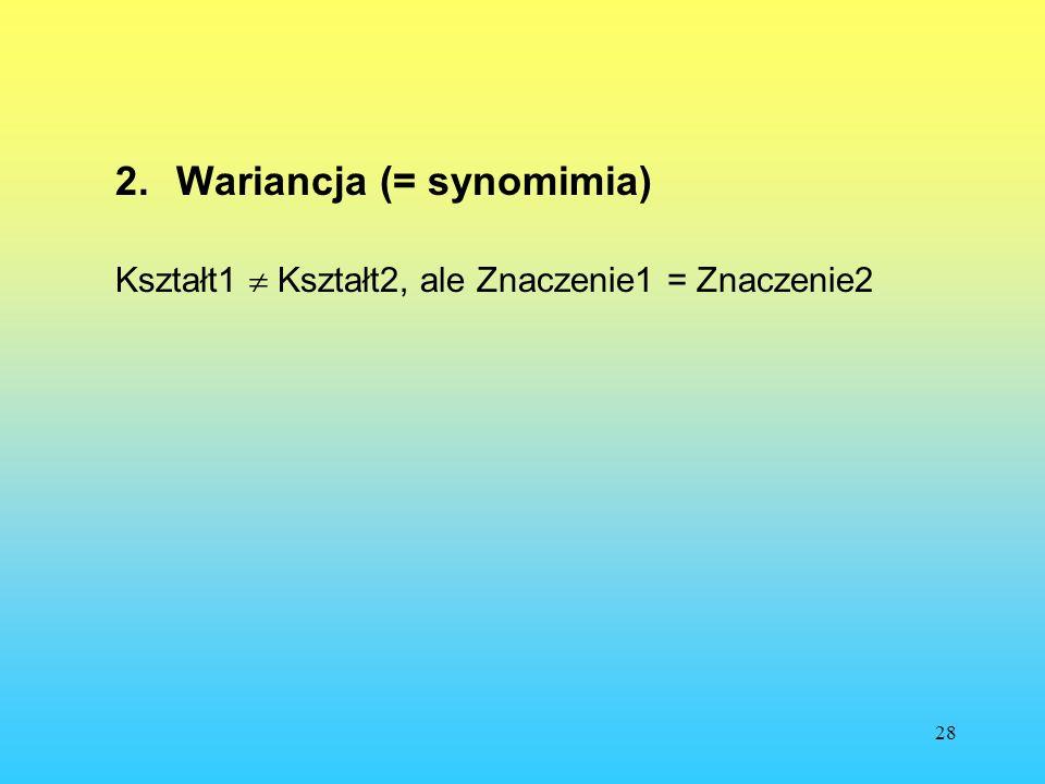 28 2.Wariancja (= synomimia) Kształt1 Kształt2, ale Znaczenie1 = Znaczenie2