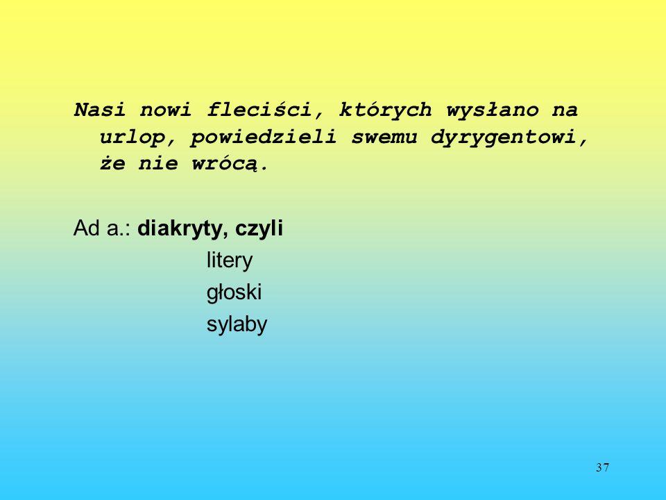 37 Nasi nowi fleciści, których wysłano na urlop, powiedzieli swemu dyrygentowi, że nie wrócą. Ad a.: diakryty, czyli litery głoski sylaby