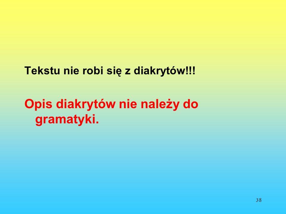 38 Tekstu nie robi się z diakrytów!!! Opis diakrytów nie należy do gramatyki.