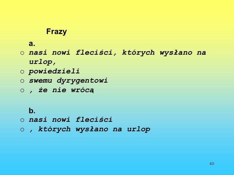 40 Frazy a. onasi nowi fleciści, których wysłano na urlop, opowiedzieli oswemu dyrygentowi o, że nie wrócą b. onasi nowi fleciści o, których wysłano n