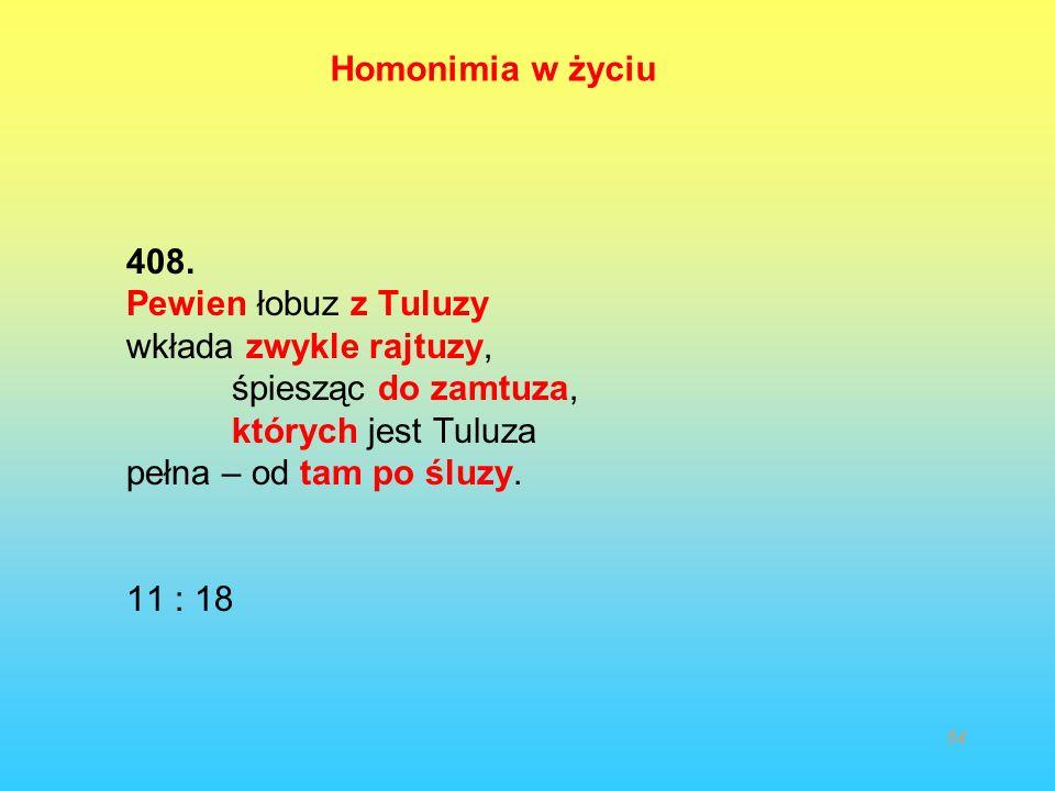 408. Pewien łobuz z Tuluzy wkłada zwykle rajtuzy, śpiesząc do zamtuza, których jest Tuluza pełna – od tam po śluzy. 11 : 18 54 Homonimia w życiu