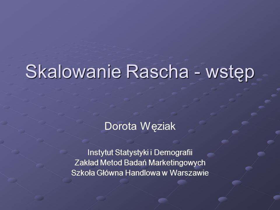 Skalowanie Rascha - wstęp Dorota Węziak Instytut Statystyki i Demografii Zakład Metod Badań Marketingowych Szkoła Główna Handlowa w Warszawie