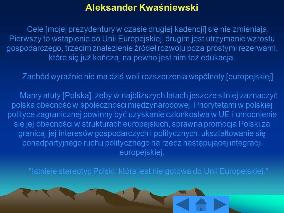 Aleksander Kwaśniewski Cele [mojej prezydentury w czasie drugiej kadencji] się nie zmieniają. Pierwszy to wstąpienie do Unii Europejskiej, drugim jest