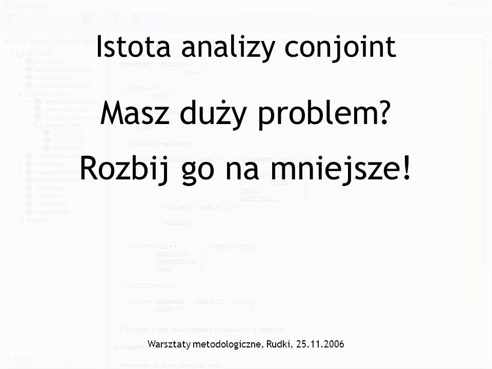 Warsztaty metodologiczne, Rudki, 25.11.2006 Istota analizy conjoint Masz duży problem? Rozbij go na mniejsze!