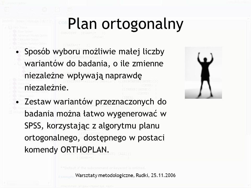 Warsztaty metodologiczne, Rudki, 25.11.2006 Plan ortogonalny Sposób wyboru możliwie małej liczby wariantów do badania, o ile zmienne niezależne wpływa
