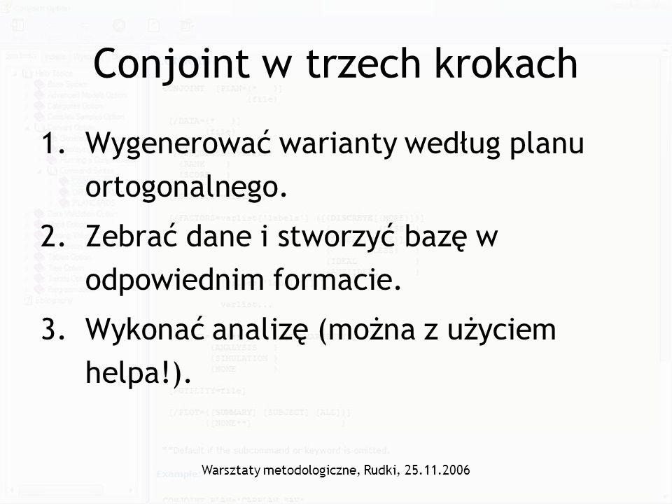 Warsztaty metodologiczne, Rudki, 25.11.2006 Conjoint w trzech krokach 1.Wygenerować warianty według planu ortogonalnego. 2.Zebrać dane i stworzyć bazę