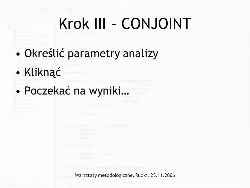 Warsztaty metodologiczne, Rudki, 25.11.2006 Krok III – CONJOINT Określić parametry analizy Kliknąć Poczekać na wyniki…
