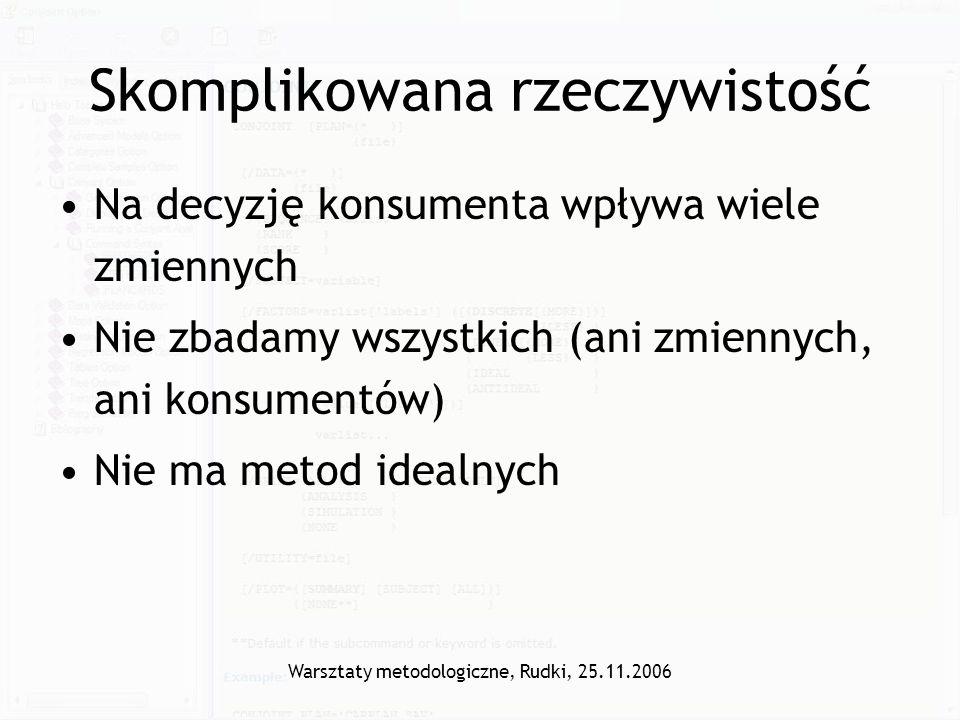Warsztaty metodologiczne, Rudki, 25.11.2006 Na decyzję konsumenta wpływa wiele zmiennych Nie zbadamy wszystkich (ani zmiennych, ani konsumentów) Nie m