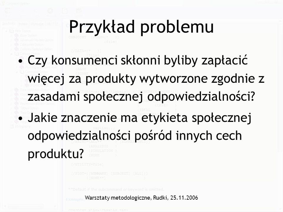 Warsztaty metodologiczne, Rudki, 25.11.2006 Przykład problemu Czy konsumenci skłonni byliby zapłacić więcej za produkty wytworzone zgodnie z zasadami