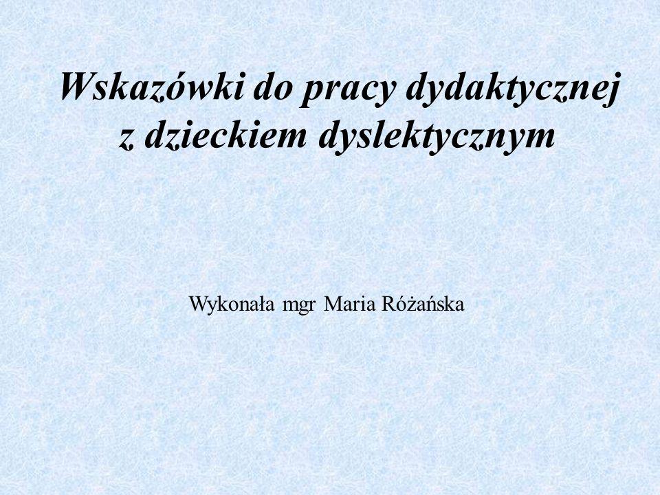 Wskazówki do pracy dydaktycznej z dzieckiem dyslektycznym Wykonała mgr Maria Różańska