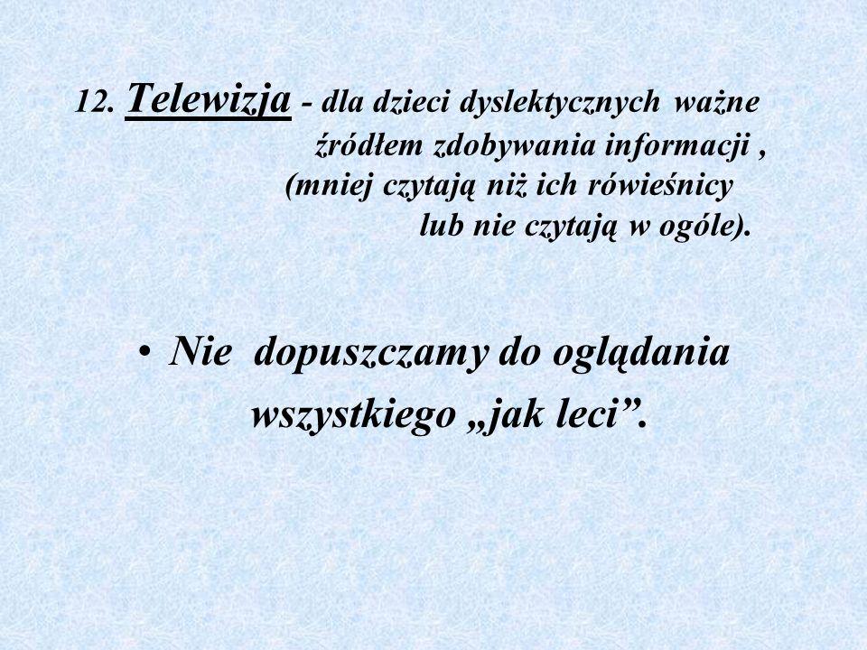 12. Telewizja - dla dzieci dyslektycznych ważne źródłem zdobywania informacji, (mniej czytają niż ich rówieśnicy lub nie czytają w ogóle). Nie dopuszc