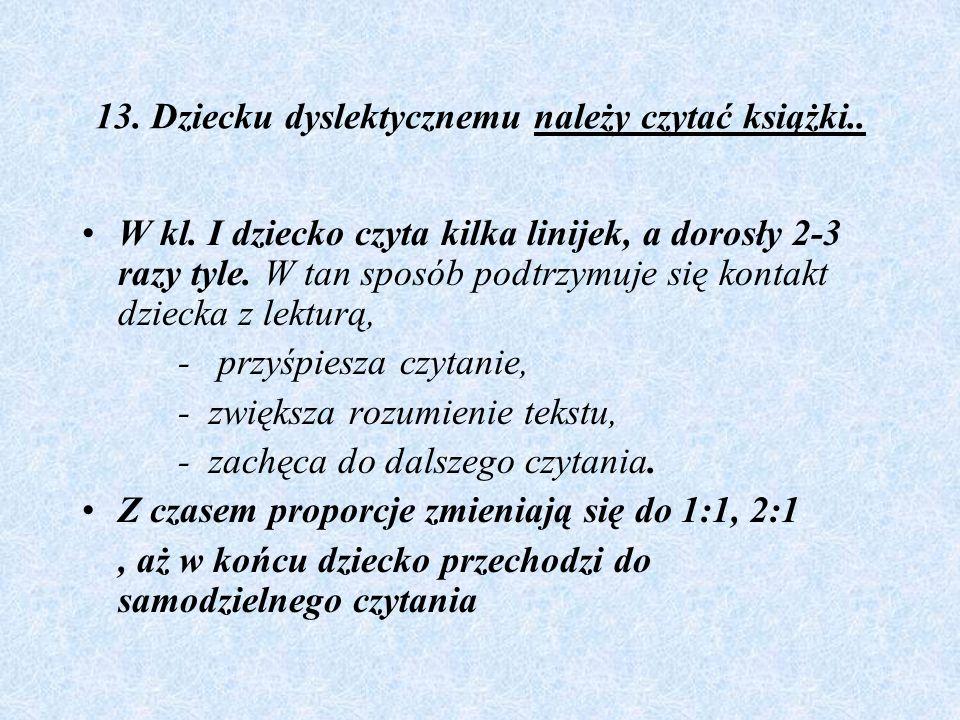 13. Dziecku dyslektycznemu należy czytać książki.. W kl. I dziecko czyta kilka linijek, a dorosły 2-3 razy tyle. W tan sposób podtrzymuje się kontakt