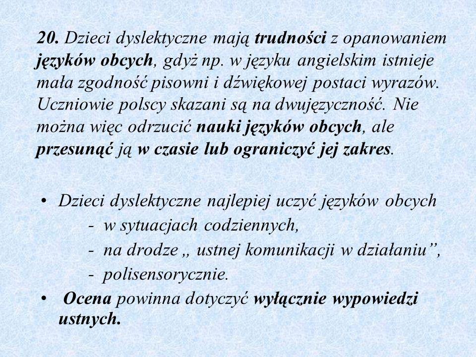 20. Dzieci dyslektyczne mają trudności z opanowaniem języków obcych, gdyż np. w języku angielskim istnieje mała zgodność pisowni i dźwiękowej postaci