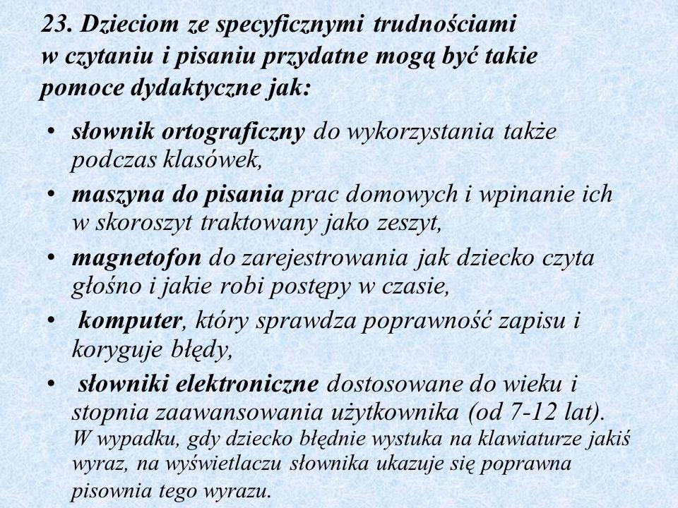 23. Dzieciom ze specyficznymi trudnościami w czytaniu i pisaniu przydatne mogą być takie pomoce dydaktyczne jak: słownik ortograficzny do wykorzystani