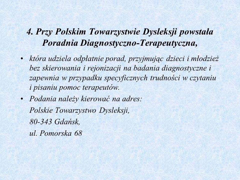 4. Przy Polskim Towarzystwie Dysleksji powstała Poradnia Diagnostyczno-Terapeutyczna, która udziela odpłatnie porad, przyjmując dzieci i młodzież bez