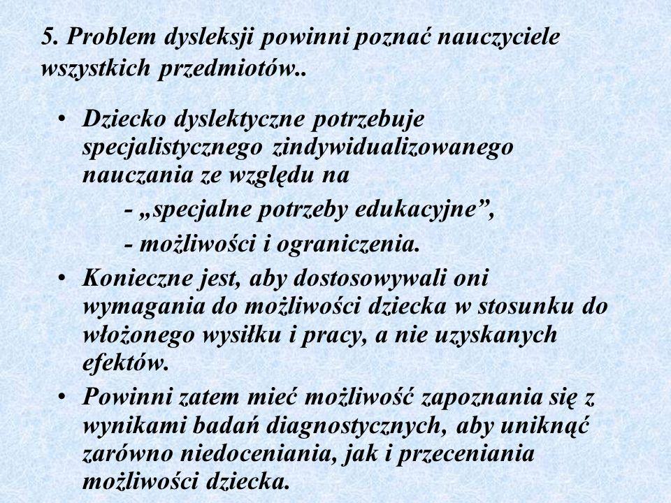 5. Problem dysleksji powinni poznać nauczyciele wszystkich przedmiotów.. Dziecko dyslektyczne potrzebuje specjalistycznego zindywidualizowanego naucza