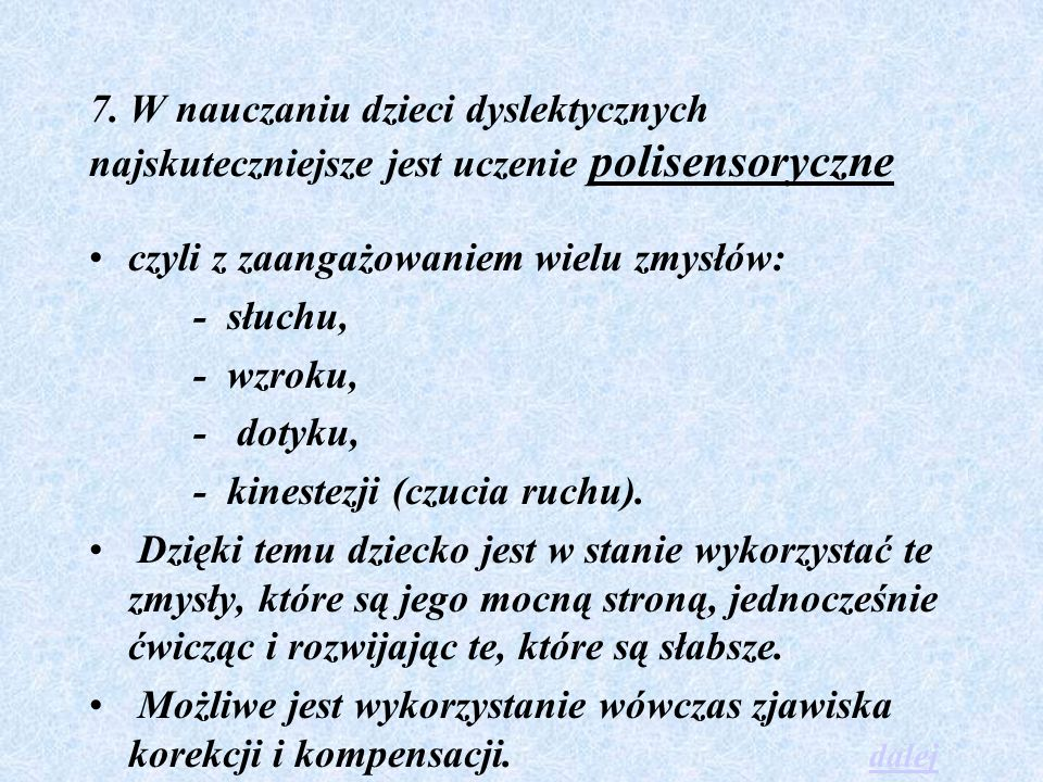 7. W nauczaniu dzieci dyslektycznych najskuteczniejsze jest uczenie polisensoryczne czyli z zaangażowaniem wielu zmysłów: - słuchu, - wzroku, - dotyku