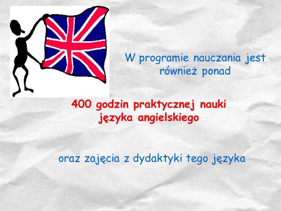 W programie nauczania jest również ponad 400 godzin praktycznej nauki języka angielskiego oraz zajęcia z dydaktyki tego języka