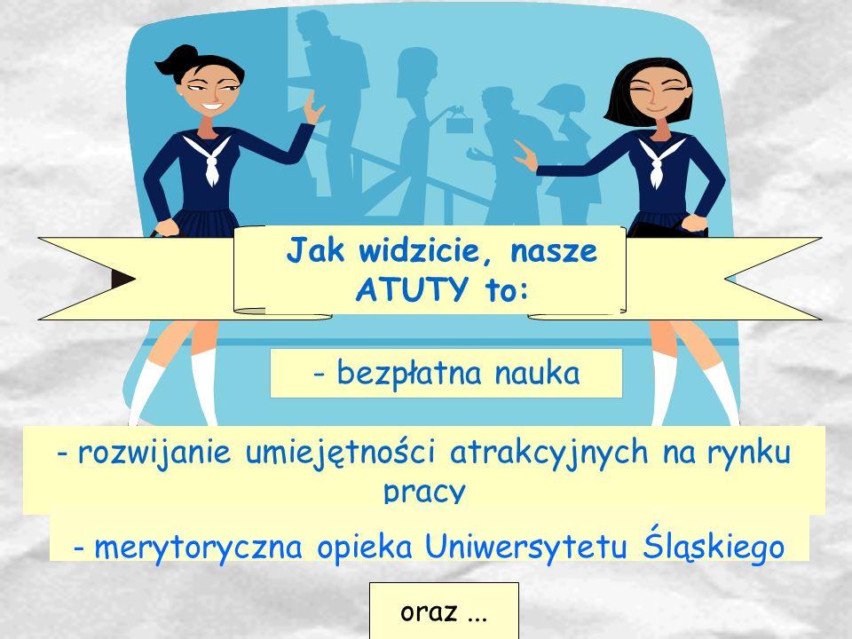 Jak widzicie, nasze ATUTY to: - bezpłatna nauka - rozwijanie umiejętności atrakcyjnych na rynku pracy - merytoryczna opieka Uniwersytetu Śląskiego ora