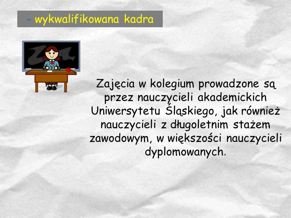 - wykwalifikowana kadra Zajęcia w kolegium prowadzone są przez nauczycieli akademickich Uniwersytetu Śląskiego, jak również nauczycieli z długoletnim