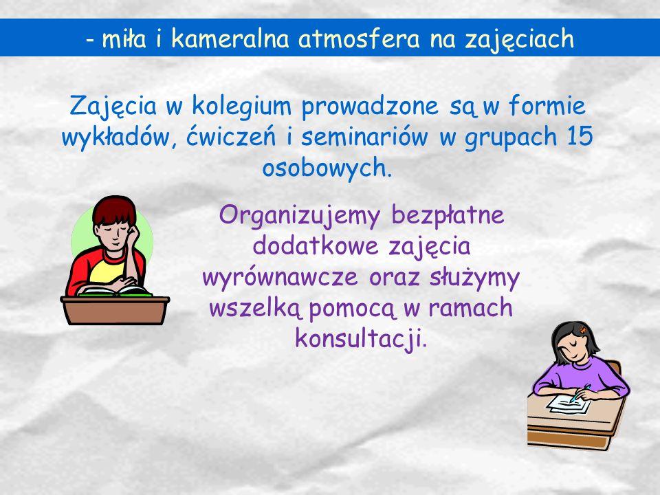 - miła i kameralna atmosfera na zajęciach Zajęcia w kolegium prowadzone są w formie wykładów, ćwiczeń i seminariów w grupach 15 osobowych. Organizujem